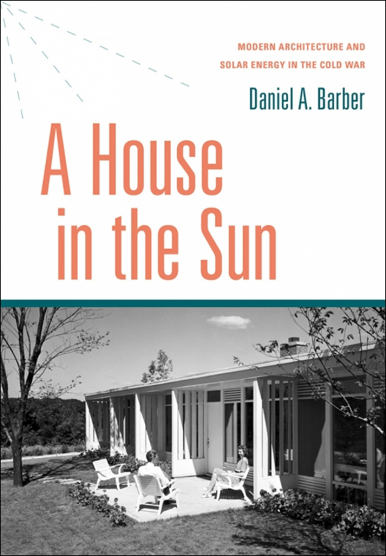 A House in the Sun. Modern Architecture and Solar Energy in the Cold War. By Daniel A. Barber