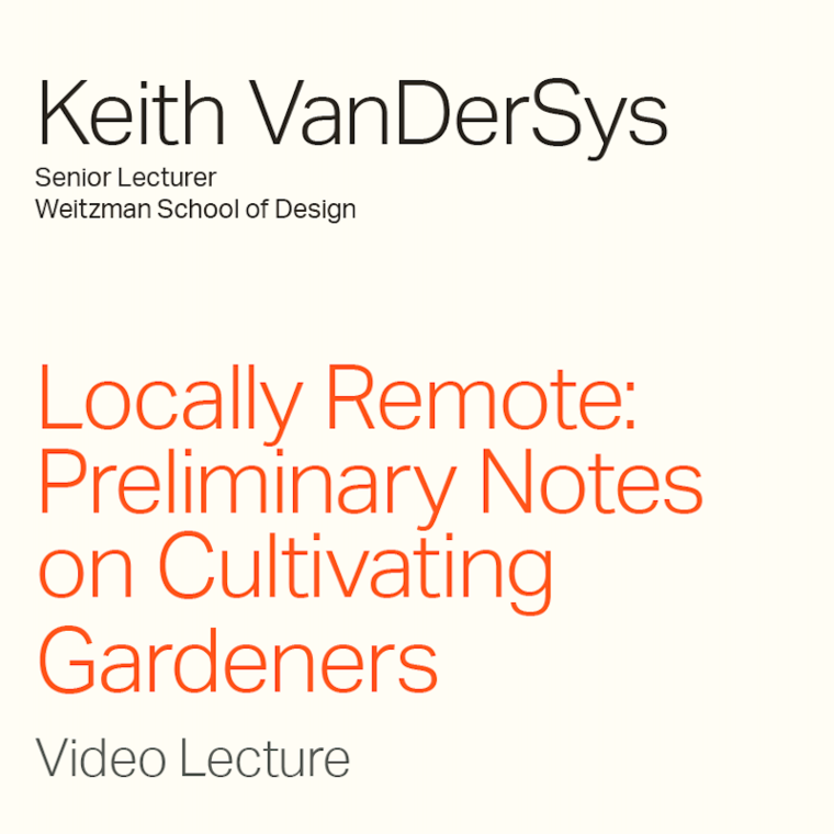 """Keith VanDerSys """"Locally Remote: Preliminary Notes on Cultivating Gardeners"""" Video Lecture"""