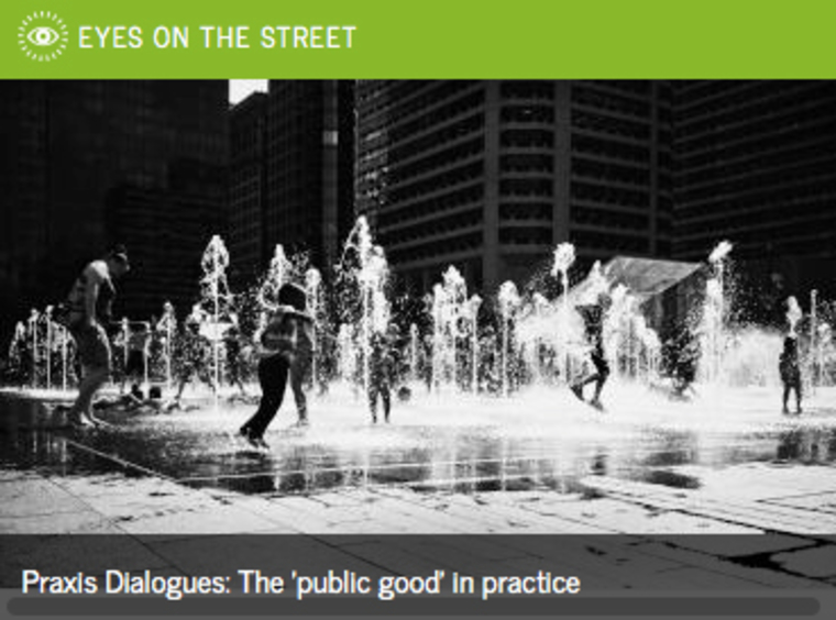 Eyes on the Street: Praxis dialogue, the 'public good' in practice