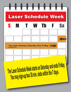 Laser Schedule week starts on Saturday and ends Friday. You may sign up for 30 minute slots